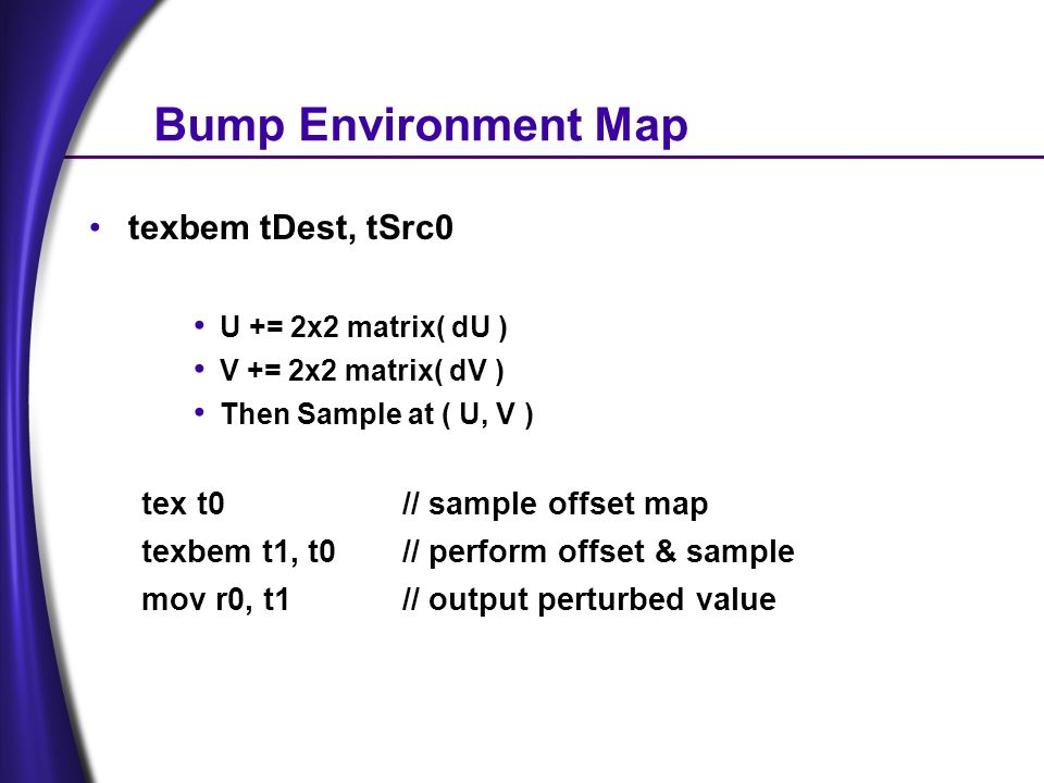 Bump Environment Map texbem tDest, tSrc0 U += 2x2 matrix( dU ) V += 2x2 matrix( dV ) Then Sample at ( U, V ) tex t0// sample offset map texbem t1, t0// perform offset & sample mov r0, t1// output perturbed value