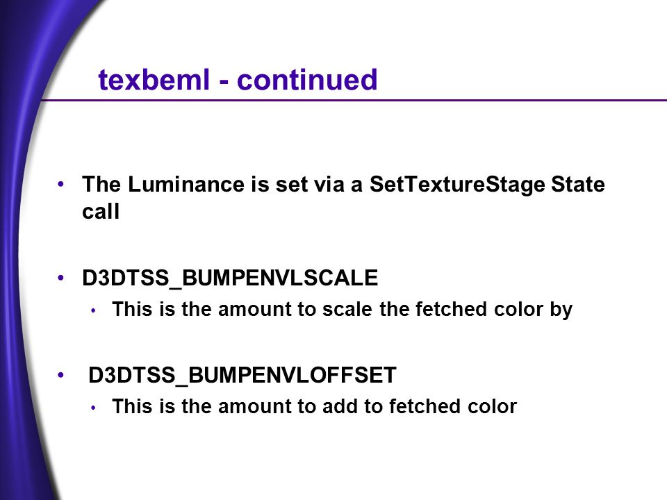 texbeml - continued The Luminance is set via a SetTextureStage State call D3DTSS_BUMPENVLSCALE This is the amount to scale the fetched color by D3DTSS_BUMPENVLOFFSET This is the amount to add to fetched color