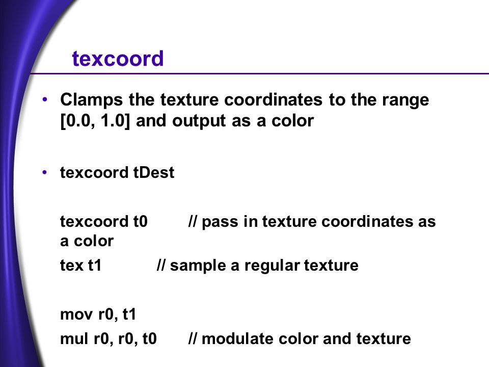 texcoord Clamps the texture coordinates to the range [0.0, 1.0] and output as a color texcoord tDest texcoord t0// pass in texture coordinates as a color tex t1 // sample a regular texture mov r0, t1 mul r0, r0, t0// modulate color and texture