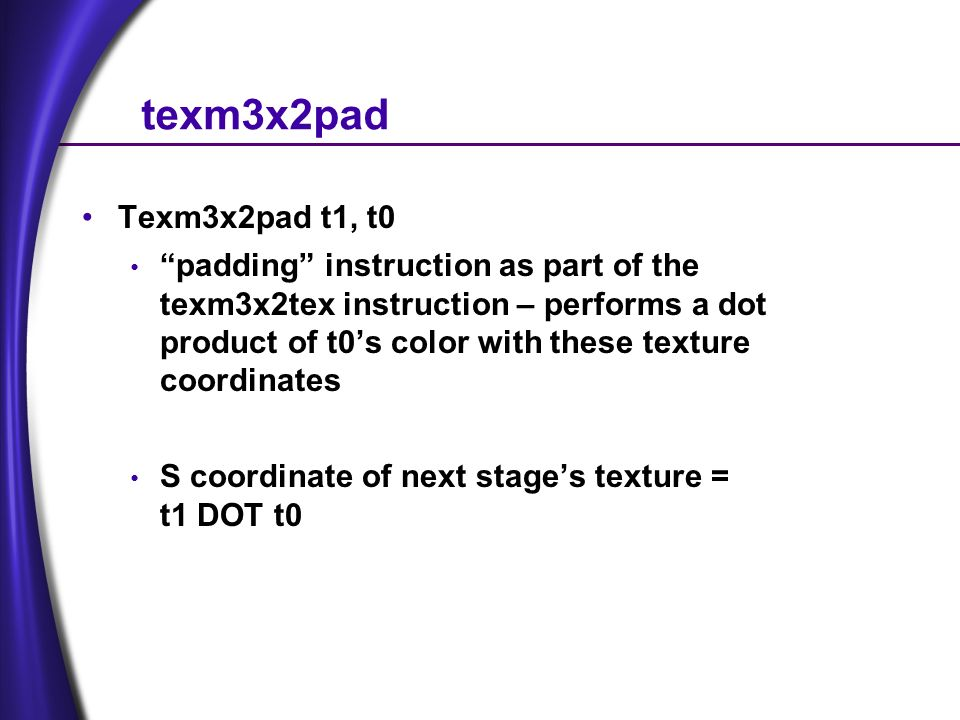texm3x2pad Texm3x2pad t1, t0 padding instruction as part of the texm3x2tex instruction – performs a dot product of t0s color with these texture coordinates S coordinate of next stages texture = t1 DOT t0