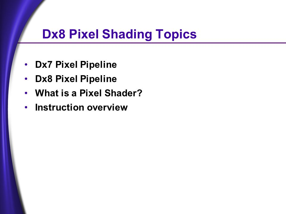 Dx8 Pixel Shading Topics Dx7 Pixel Pipeline Dx8 Pixel Pipeline What is a Pixel Shader.