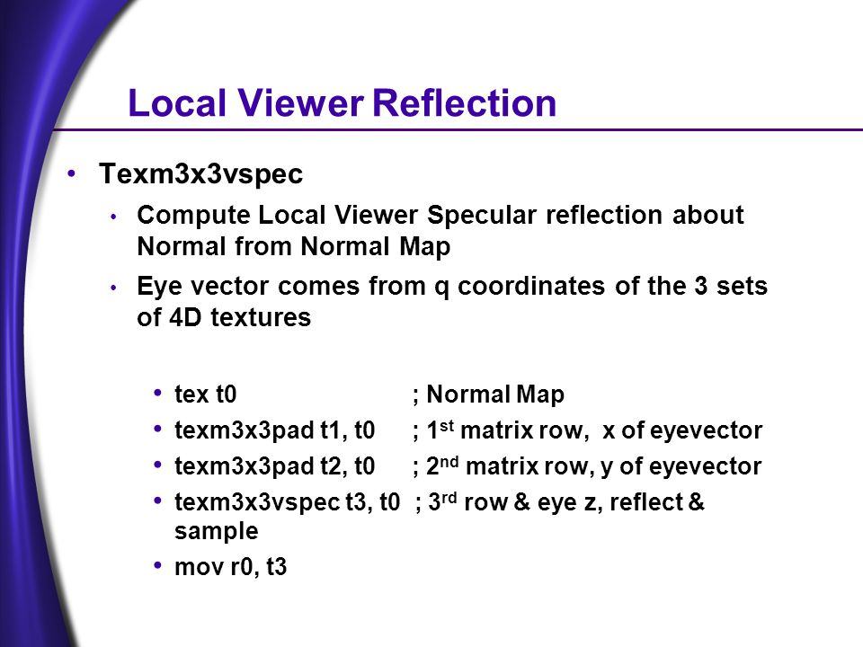 Local Viewer Reflection Texm3x3vspec Compute Local Viewer Specular reflection about Normal from Normal Map Eye vector comes from q coordinates of the 3 sets of 4D textures tex t0 ; Normal Map texm3x3pad t1, t0; 1 st matrix row, x of eyevector texm3x3pad t2, t0; 2 nd matrix row, y of eyevector texm3x3vspec t3, t0 ; 3 rd row & eye z, reflect & sample mov r0, t3