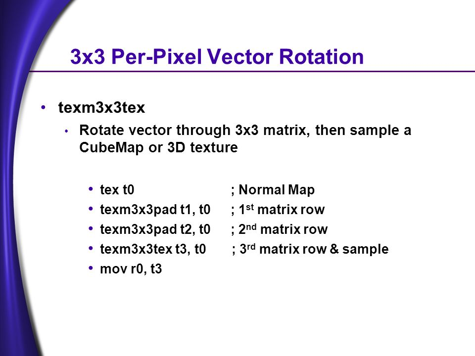3x3 Per-Pixel Vector Rotation texm3x3tex Rotate vector through 3x3 matrix, then sample a CubeMap or 3D texture tex t0 ; Normal Map texm3x3pad t1, t0; 1 st matrix row texm3x3pad t2, t0; 2 nd matrix row texm3x3tex t3, t0 ; 3 rd matrix row & sample mov r0, t3