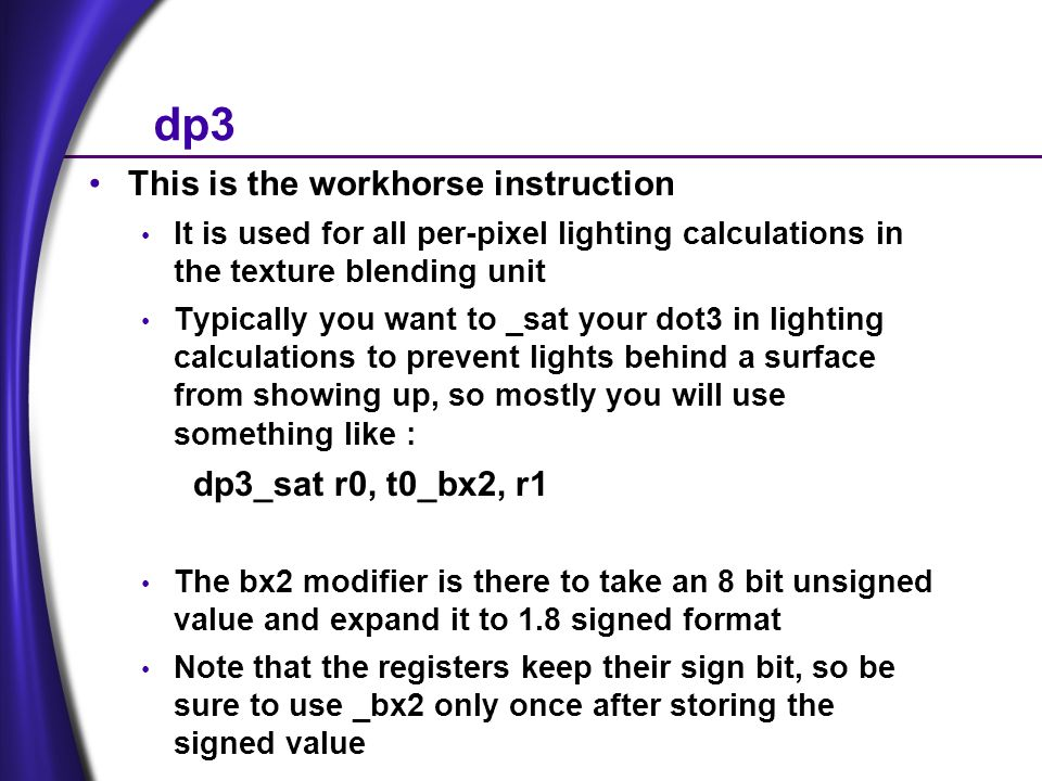 dp3 This is the workhorse instruction It is used for all per-pixel lighting calculations in the texture blending unit Typically you want to _sat your dot3 in lighting calculations to prevent lights behind a surface from showing up, so mostly you will use something like : dp3_sat r0, t0_bx2, r1 The bx2 modifier is there to take an 8 bit unsigned value and expand it to 1.8 signed format Note that the registers keep their sign bit, so be sure to use _bx2 only once after storing the signed value