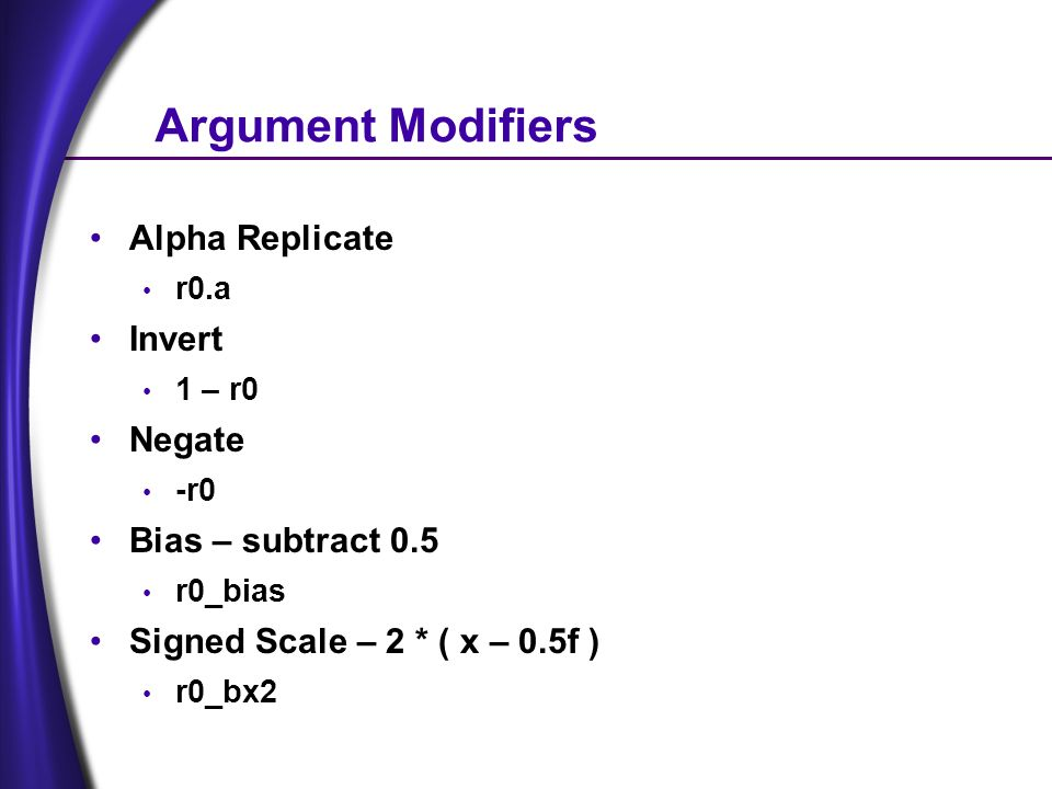 Argument Modifiers Alpha Replicate r0.a Invert 1 – r0 Negate -r0 Bias – subtract 0.5 r0_bias Signed Scale – 2 * ( x – 0.5f ) r0_bx2