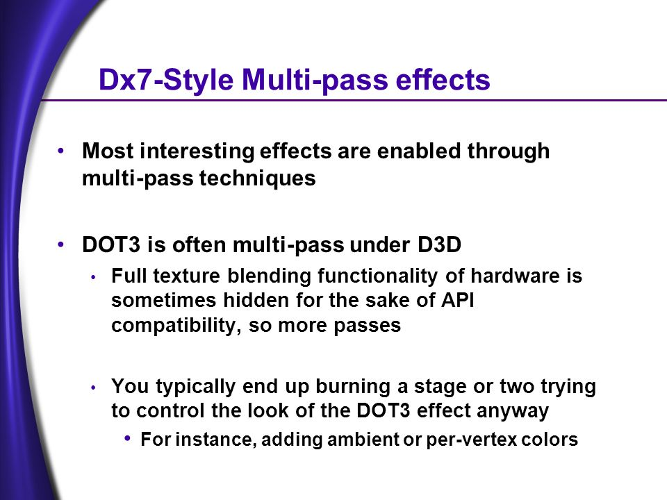 Dx7-Style Multi-pass effects Most interesting effects are enabled through multi-pass techniques DOT3 is often multi-pass under D3D Full texture blending functionality of hardware is sometimes hidden for the sake of API compatibility, so more passes You typically end up burning a stage or two trying to control the look of the DOT3 effect anyway For instance, adding ambient or per-vertex colors