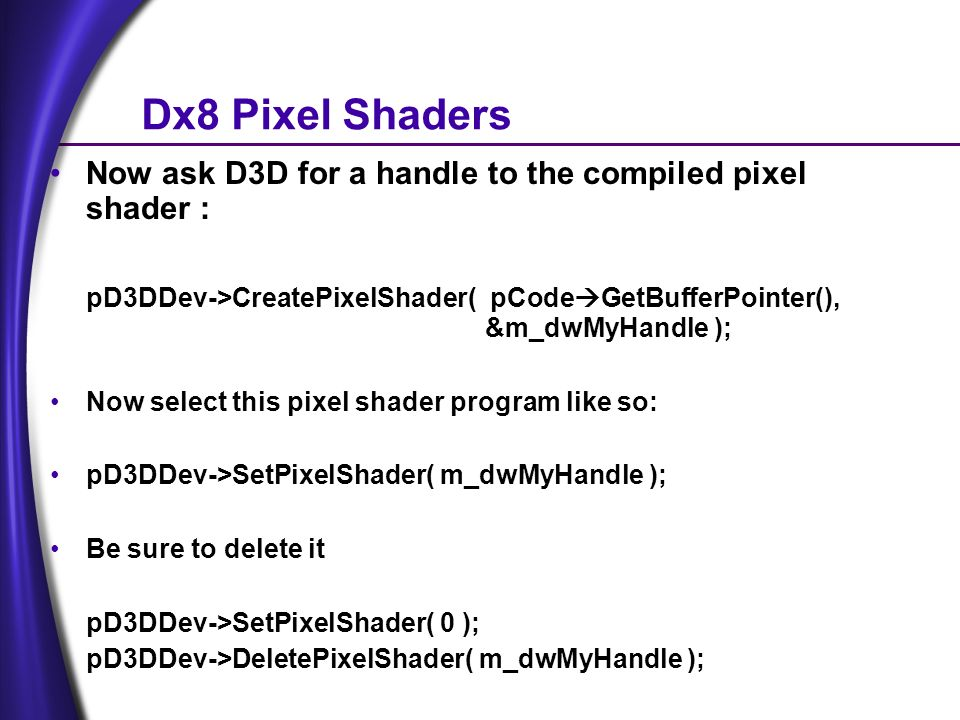 Dx8 Pixel Shaders Now ask D3D for a handle to the compiled pixel shader : pD3DDev->CreatePixelShader( pCode GetBufferPointer(), &m_dwMyHandle ); Now select this pixel shader program like so: pD3DDev->SetPixelShader( m_dwMyHandle ); Be sure to delete it pD3DDev->SetPixelShader( 0 ); pD3DDev->DeletePixelShader( m_dwMyHandle );