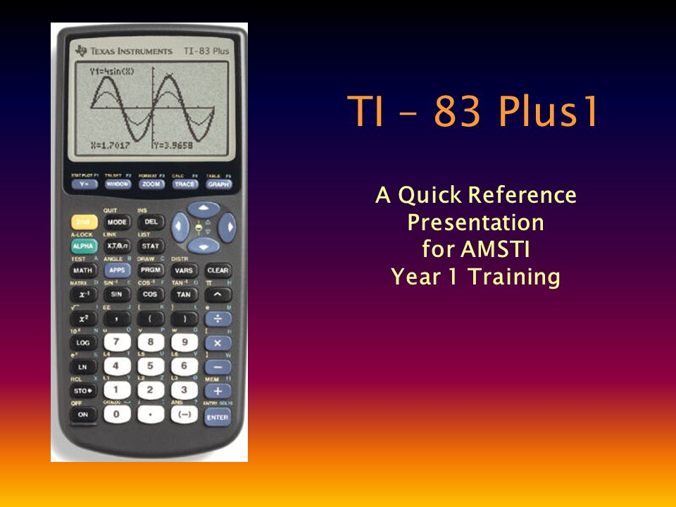 TI – 83 Plus1 A Quick Reference Presentation for AMSTI Year 1 Training