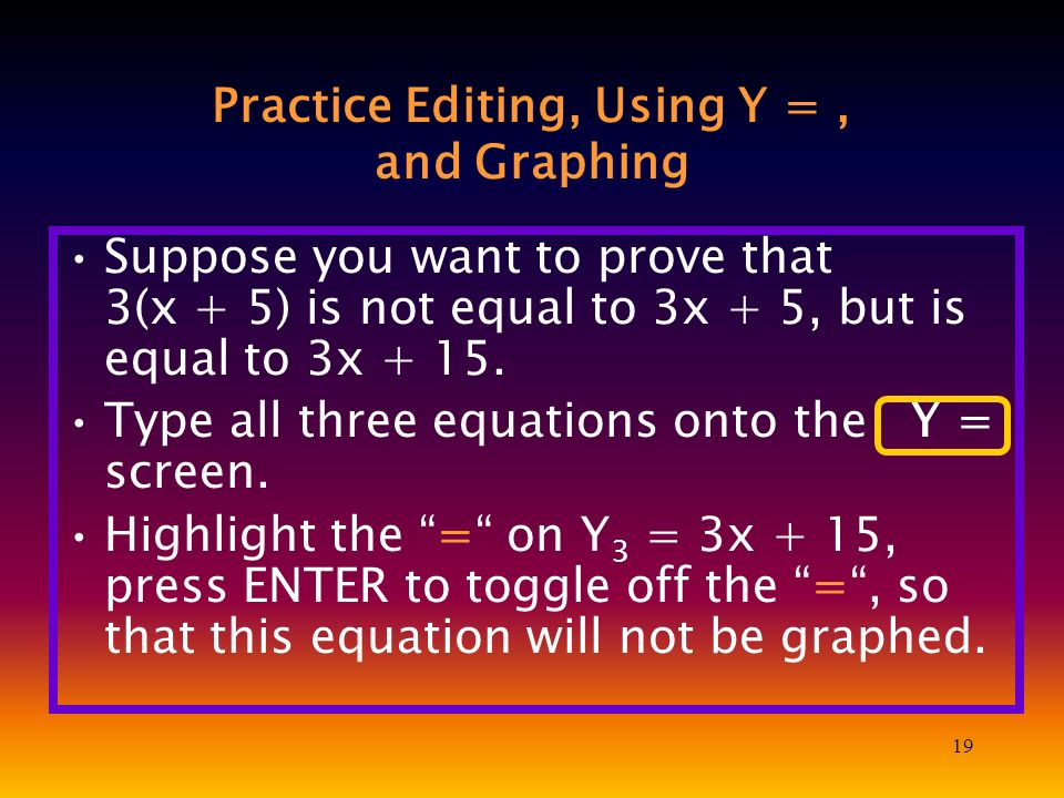 19 Practice Editing, Using Y =, and Graphing Suppose you want to prove that 3(x + 5) is not equal to 3x + 5, but is equal to 3x + 15.
