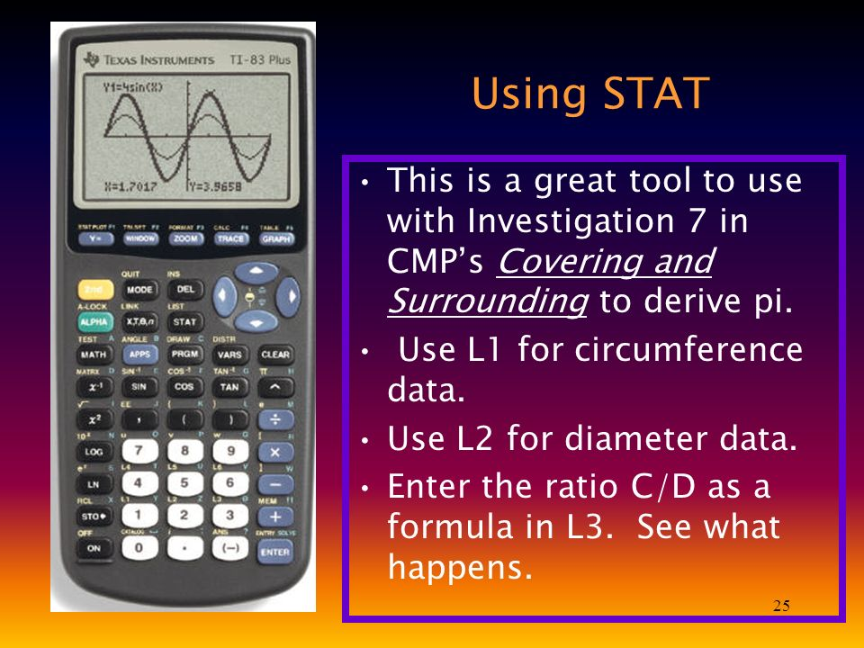 25 Using STAT This is a great tool to use with Investigation 7 in CMPs Covering and Surrounding to derive pi.