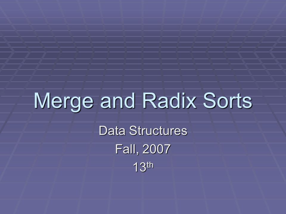 Merge and Radix Sorts Data Structures Fall, th