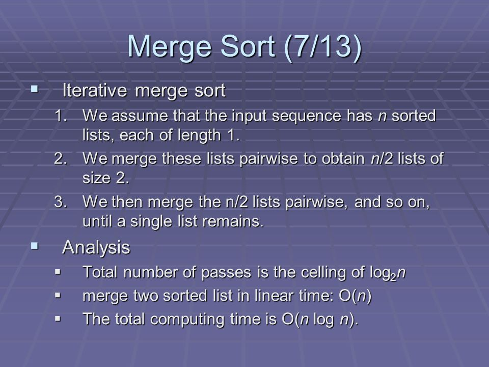 Merge Sort (7/13) Iterative merge sort Iterative merge sort 1.We assume that the input sequence has n sorted lists, each of length 1.