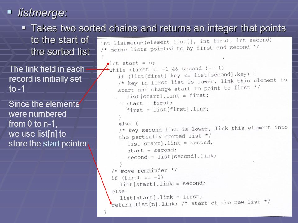 listmerge: listmerge: Takes two sorted chains and returns an integer that points to the start of the sorted list Takes two sorted chains and returns an integer that points to the start of the sorted list The link field in each record is initially set to -1 Since the elements were numbered from 0 to n-1, we use list[n] to store the start pointer