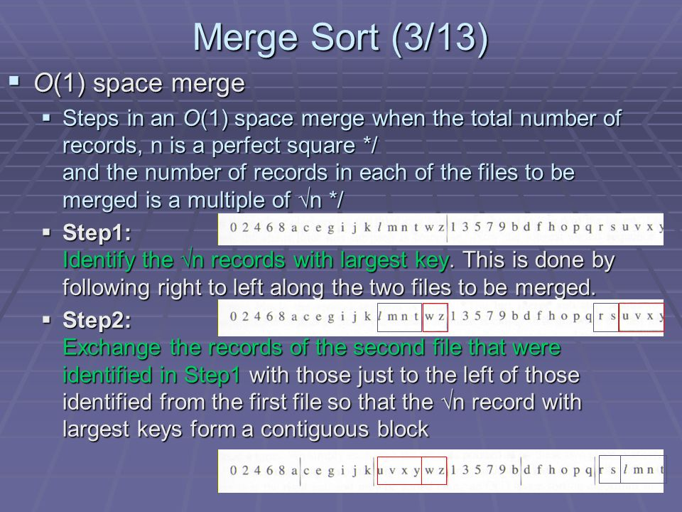 Merge Sort (3/13) O(1) space merge O(1) space merge Steps in an O(1) space merge when the total number of records, n is a perfect square */ and the number of records in each of the files to be merged is a multiple of n */ Steps in an O(1) space merge when the total number of records, n is a perfect square */ and the number of records in each of the files to be merged is a multiple of n */ Step1: Identify the n records with largest key.