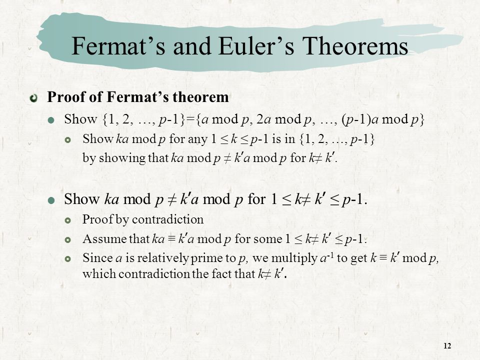 12 Fermats and Eulers Theorems Proof of Fermats theorem Show {1, 2, …, p-1}={a mod p, 2a mod p, …, (p-1)a mod p} Show ka mod p for any 1 k p-1 is in {1, 2, …, p-1} by showing that ka mod p k a mod p for k k.