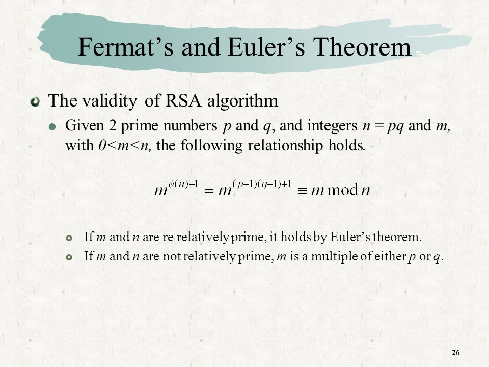 26 Fermats and Eulers Theorem The validity of RSA algorithm Given 2 prime numbers p and q, and integers n = pq and m, with 0<m<n, the following relationship holds.