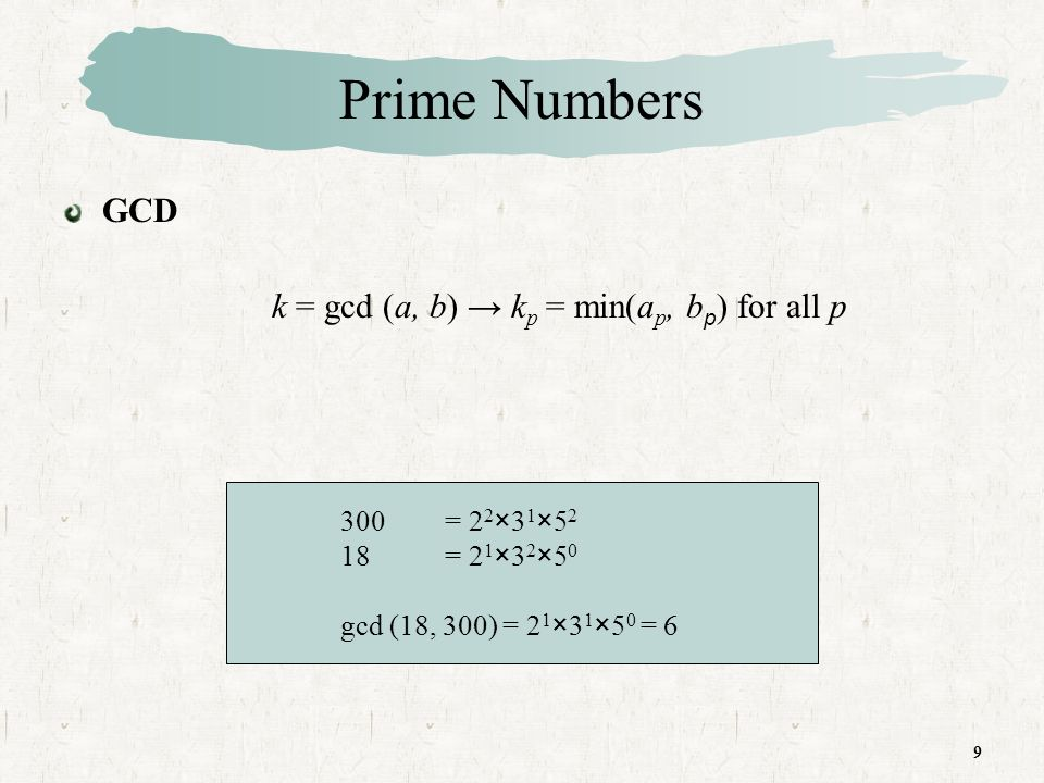 9 Prime Numbers GCD k = gcd (a, b) k p = min(a p, b p ) for all p 300 = 2 2 ×3 1 ×5 2 18 = 2 1 ×3 2 ×5 0 gcd (18, 300) = 2 1 ×3 1 ×5 0 = 6