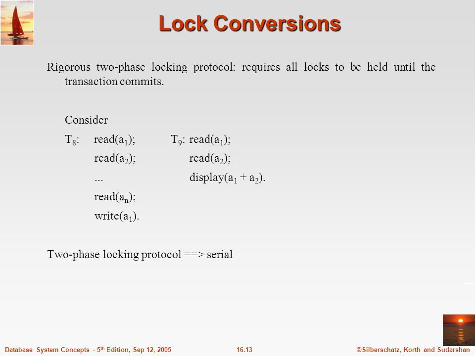 ©Silberschatz, Korth and Sudarshan16.13Database System Concepts - 5 th Edition, Sep 12, 2005 Lock Conversions Rigorous two-phase locking protocol: requires all locks to be held until the transaction commits.