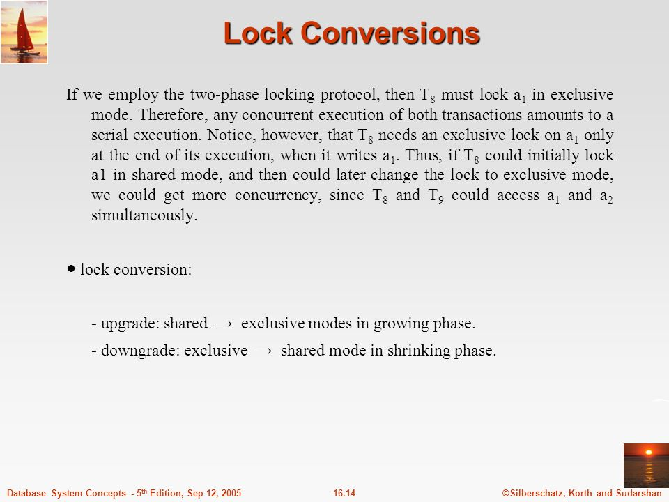 ©Silberschatz, Korth and Sudarshan16.14Database System Concepts - 5 th Edition, Sep 12, 2005 Lock Conversions If we employ the two-phase locking protocol, then T 8 must lock a 1 in exclusive mode.
