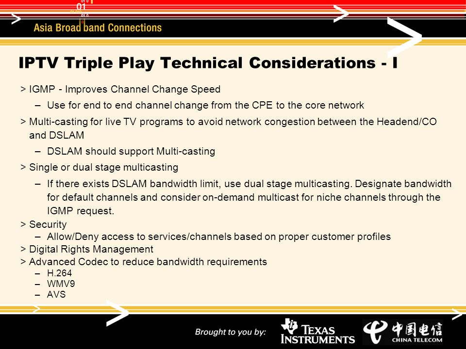 IPTV Triple Play Technical Considerations - I IGMP - Improves Channel Change Speed –Use for end to end channel change from the CPE to the core network Multi-casting for live TV programs to avoid network congestion between the Headend/CO and DSLAM –DSLAM should support Multi-casting Single or dual stage multicasting –If there exists DSLAM bandwidth limit, use dual stage multicasting.