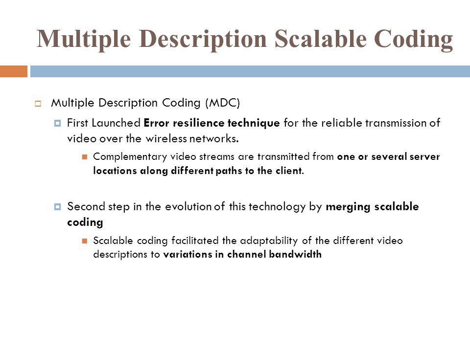 Multiple Description Scalable Coding Multiple Description Coding (MDC) First Launched Error resilience technique for the reliable transmission of video over the wireless networks.