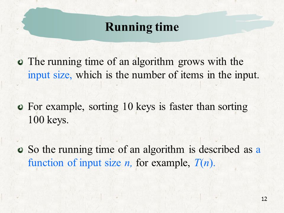 12 Running time The running time of an algorithm grows with the input size, which is the number of items in the input.