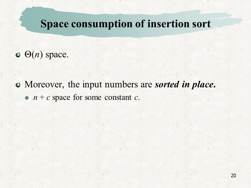 20 Space consumption of insertion sort Θ(n) space.