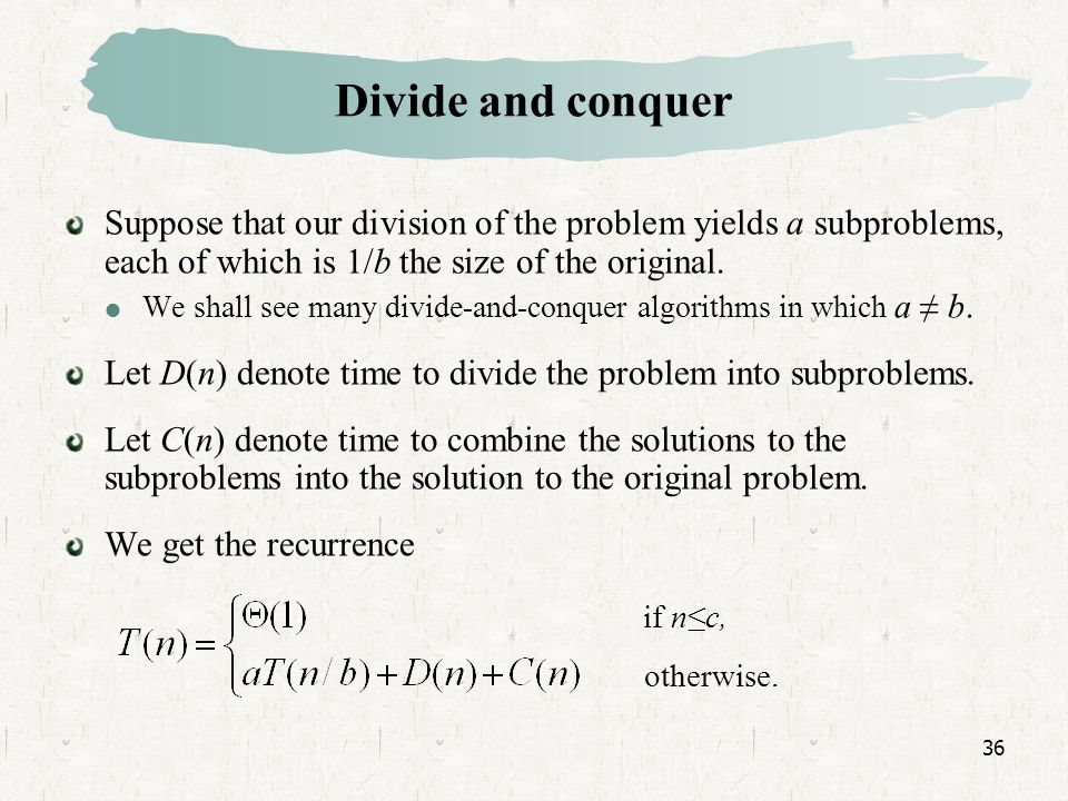 36 Divide and conquer Suppose that our division of the problem yields a subproblems, each of which is 1/b the size of the original.