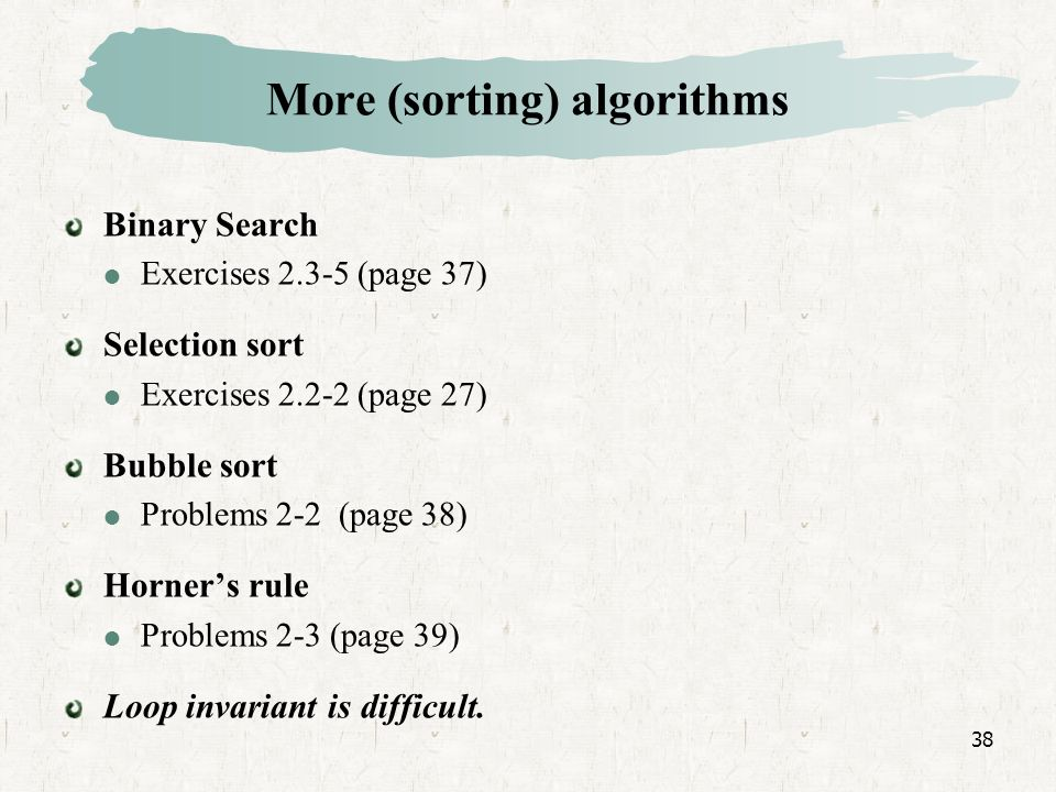 38 Binary Search Exercises (page 37) Selection sort Exercises (page 27) Bubble sort Problems 2-2 (page 38) Horners rule Problems 2-3 (page 39) Loop invariant is difficult.