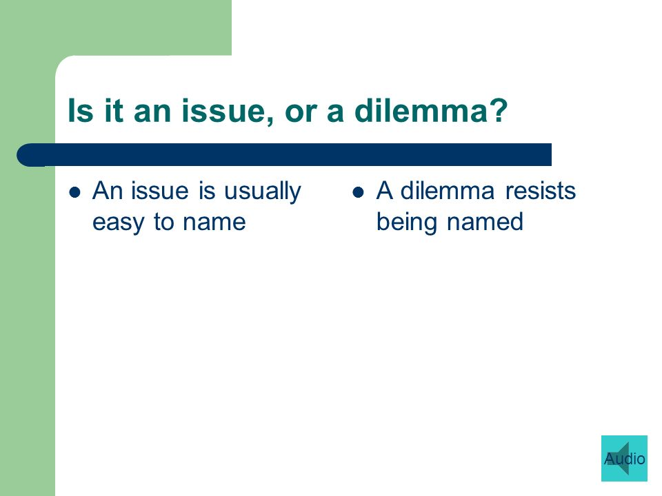 Is it an issue, or a dilemma An issue is usually easy to name A dilemma resists being named Audio