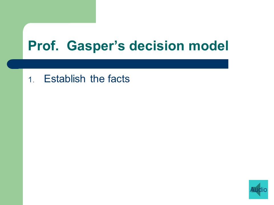 Prof. Gaspers decision model 1. Establish the facts Audio