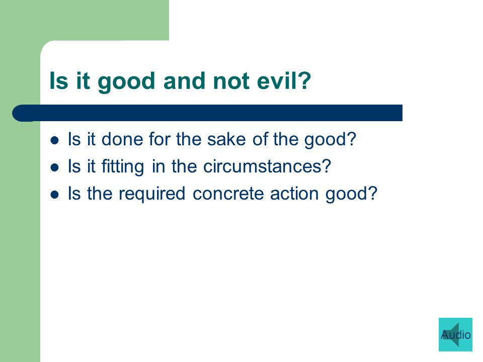 Is it good and not evil. Is it done for the sake of the good.