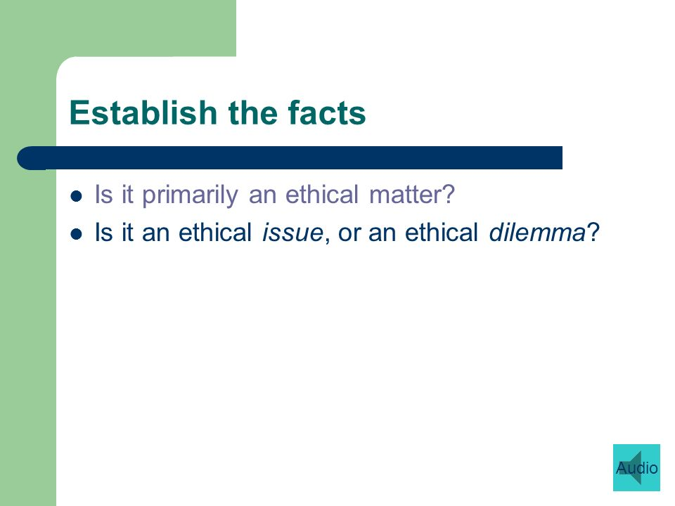 Establish the facts Is it primarily an ethical matter.