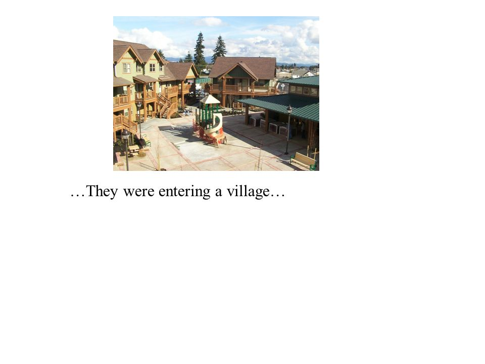 …They were entering a village…