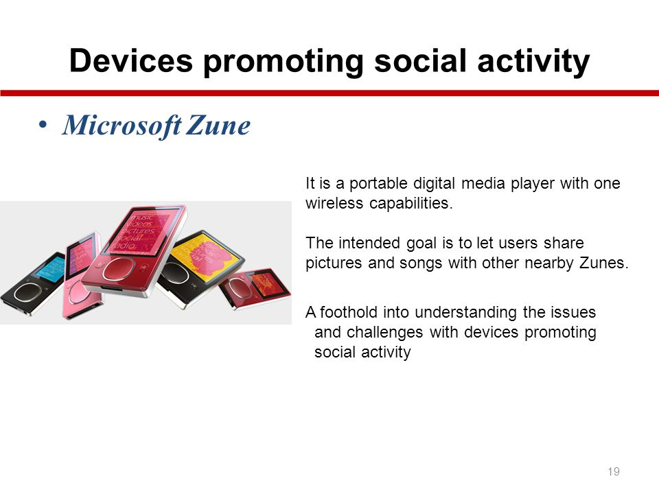Devices promoting social activity 19 Microsoft Zune It is a portable digital media player with one wireless capabilities.