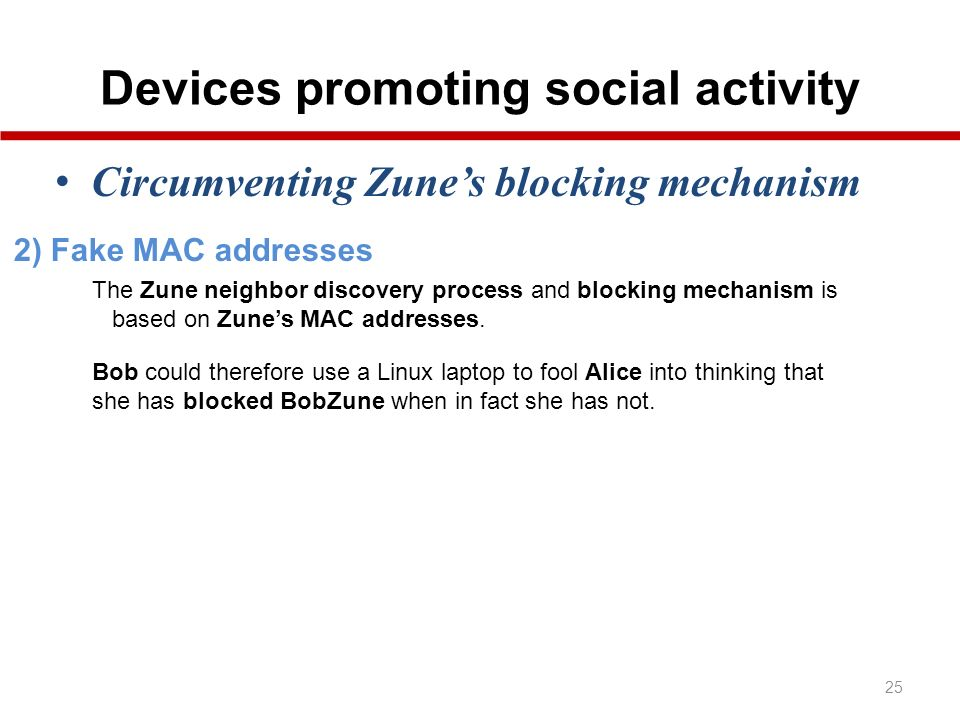 Devices promoting social activity 25 Circumventing Zunes blocking mechanism 2) Fake MAC addresses Bob could therefore use a Linux laptop to fool Alice into thinking that she has blocked BobZune when in fact she has not.