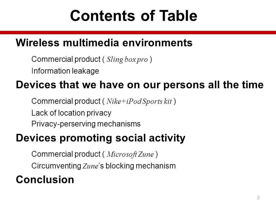 Contents of Table Wireless multimedia environments Commercial product ( Sling box pro ) Information leakage Devices that we have on our persons all the time Commercial product ( Nike+iPod Sports kit ) Lack of location privacy Privacy-perserving mechanisms Devices promoting social activity Commercial product ( Microsoft Zune ) Circumventing Zune s blocking mechanism Conclusion 3