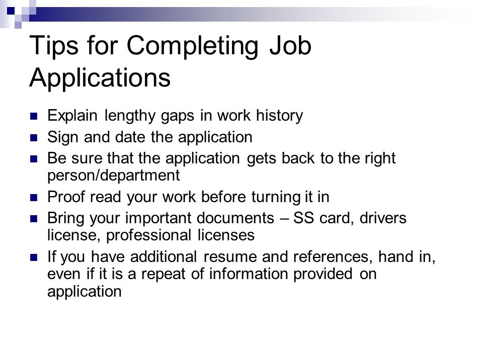 Tips for Completing Job Applications Explain lengthy gaps in work history Sign and date the application Be sure that the application gets back to the right person/department Proof read your work before turning it in Bring your important documents – SS card, drivers license, professional licenses If you have additional resume and references, hand in, even if it is a repeat of information provided on application