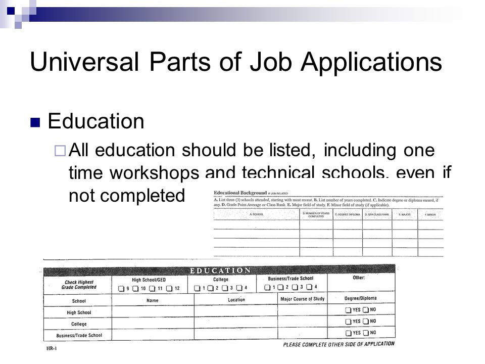 Universal Parts of Job Applications Education All education should be listed, including one time workshops and technical schools, even if not completed