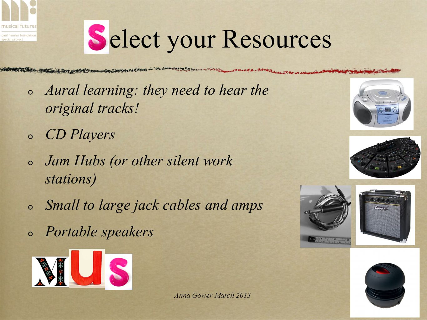 Anna Gower March 2013 Select your Resources Aural learning: they need to hear the original tracks.