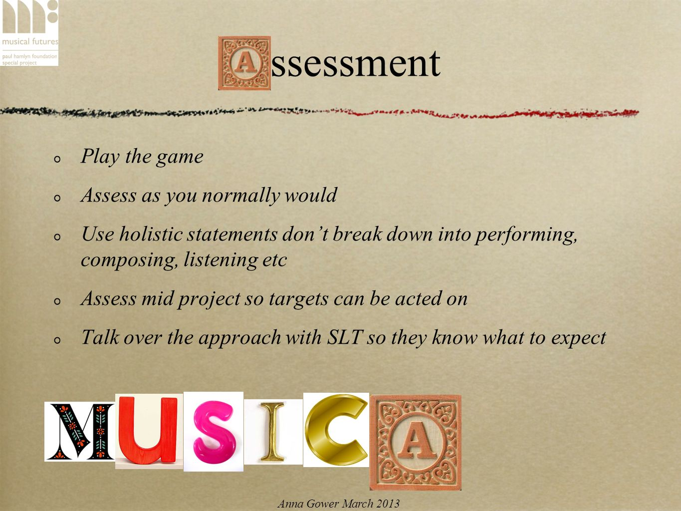 Anna Gower March 2013 Assessment Play the game Assess as you normally would Use holistic statements dont break down into performing, composing, listening etc Assess mid project so targets can be acted on Talk over the approach with SLT so they know what to expect