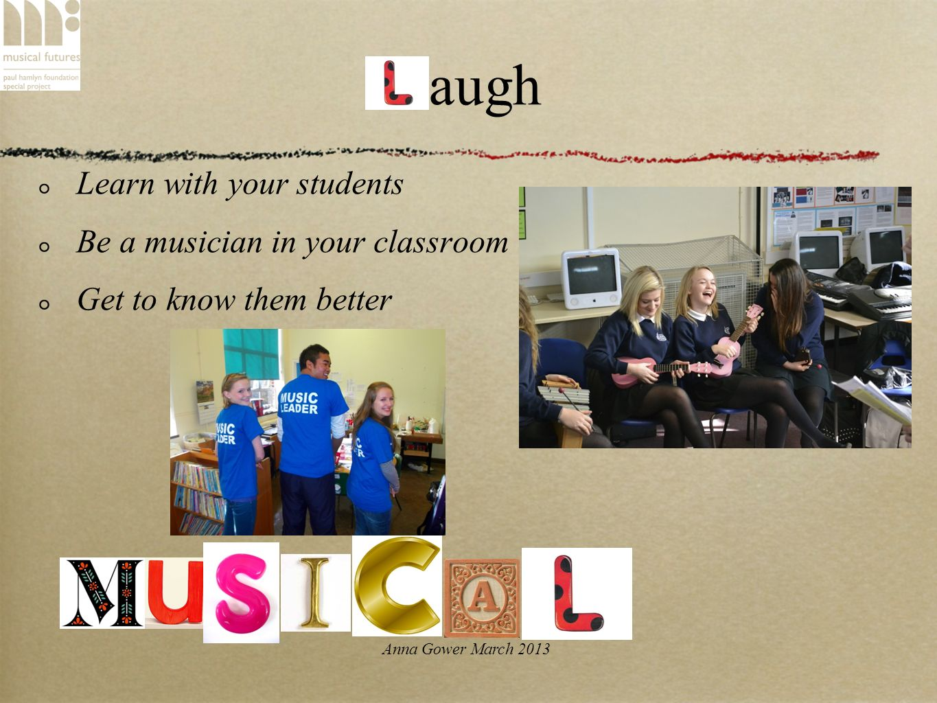 Anna Gower March 2013 Laugh Learn with your students Be a musician in your classroom Get to know them better