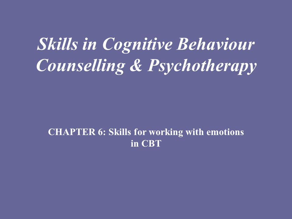 Skills in Cognitive Behaviour Counselling & Psychotherapy CHAPTER 6: Skills for working with emotions in CBT