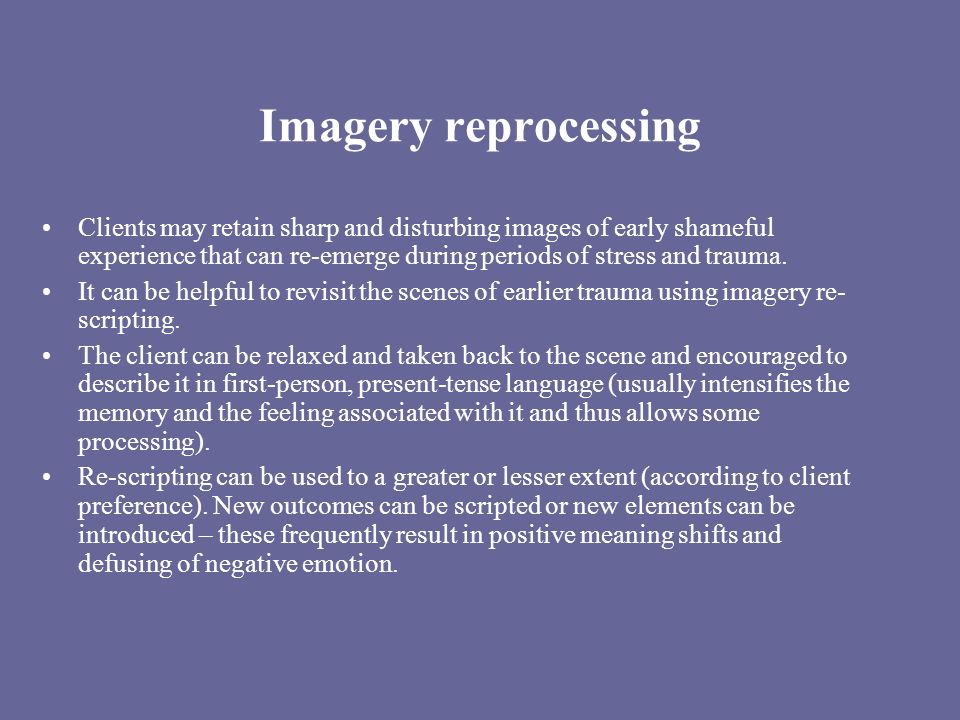 Imagery reprocessing Clients may retain sharp and disturbing images of early shameful experience that can re-emerge during periods of stress and trauma.