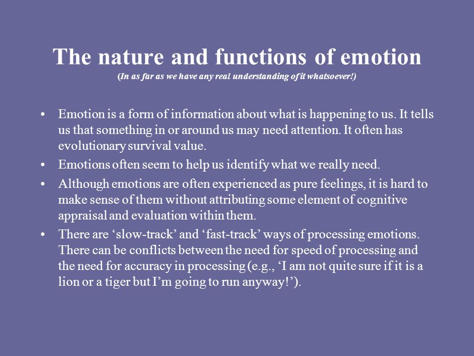 The nature and functions of emotion (In as far as we have any real understanding of it whatsoever!) Emotion is a form of information about what is happening to us.