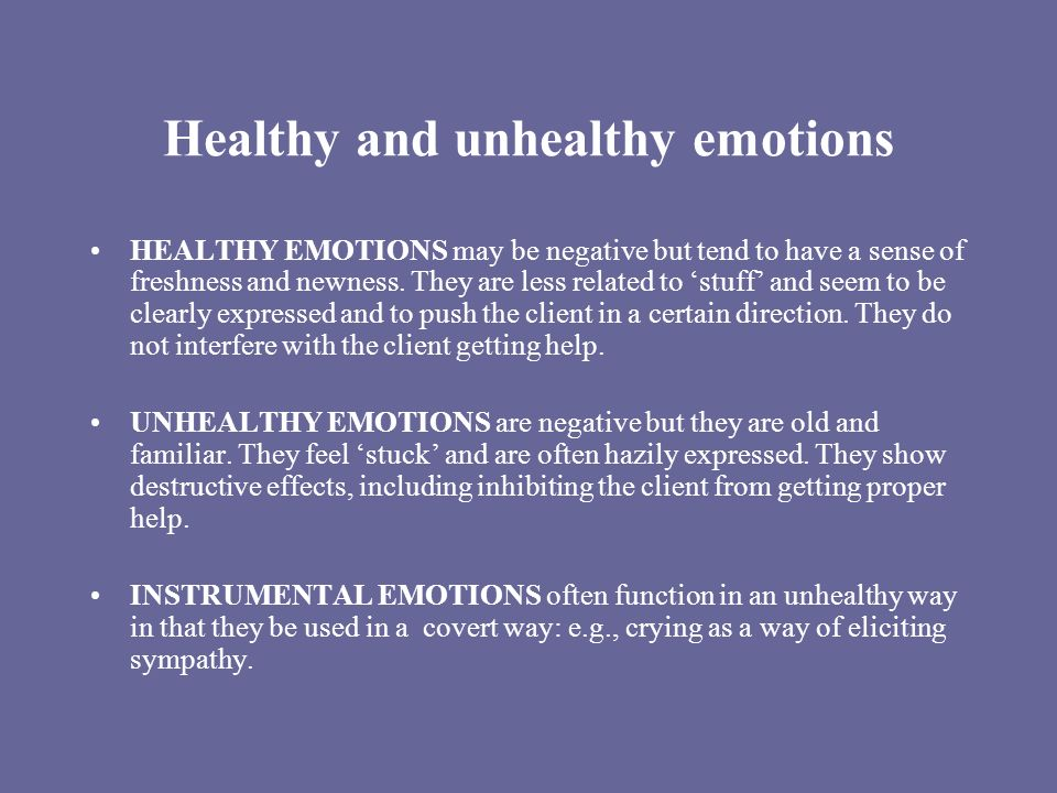 Healthy and unhealthy emotions HEALTHY EMOTIONS may be negative but tend to have a sense of freshness and newness.
