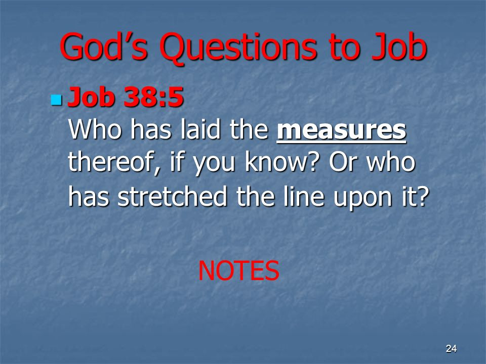 Gods Questions to Job Job 38:5 Who has laid the measures thereof, if you know.