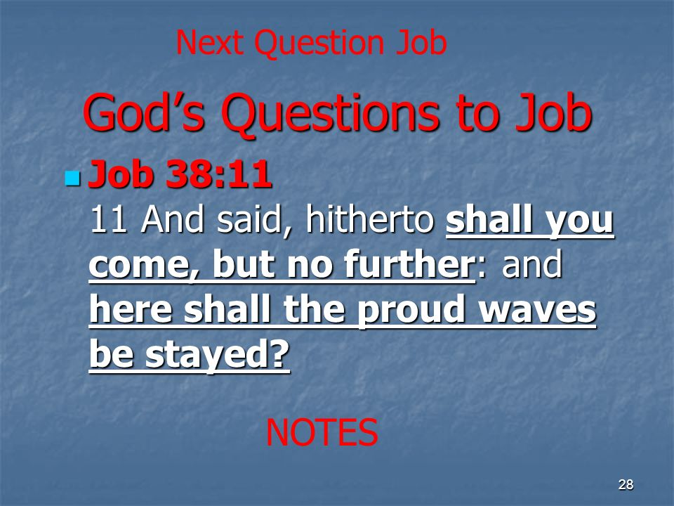 Gods Questions to Job Job 38:11 11 And said, hitherto shall you come, but no further: and here shall the proud waves be stayed.