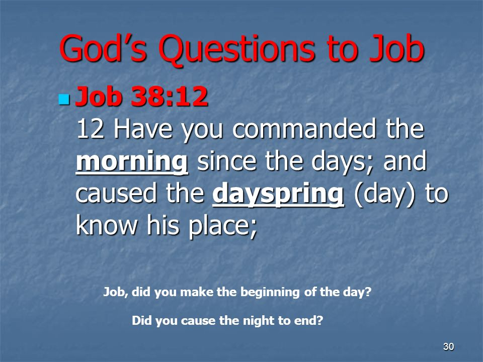 Gods Questions to Job Job 38:12 12 Have you commanded the morning since the days; and caused the dayspring (day) to know his place; Job 38:12 12 Have you commanded the morning since the days; and caused the dayspring (day) to know his place; 30 Job, did you make the beginning of the day.