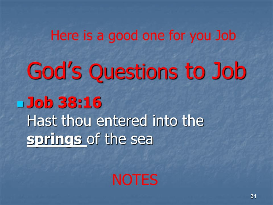 Gods Questions to Job Job 38:16 Hast thou entered into the springs of the sea Job 38:16 Hast thou entered into the springs of the sea 31 NOTES Here is a good one for you Job